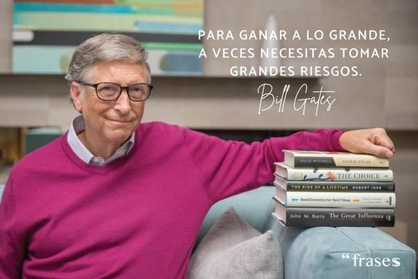 Frases de Bill Gates - Para ganar a lo grande, a veces necesitas tomar grandes riesgos.