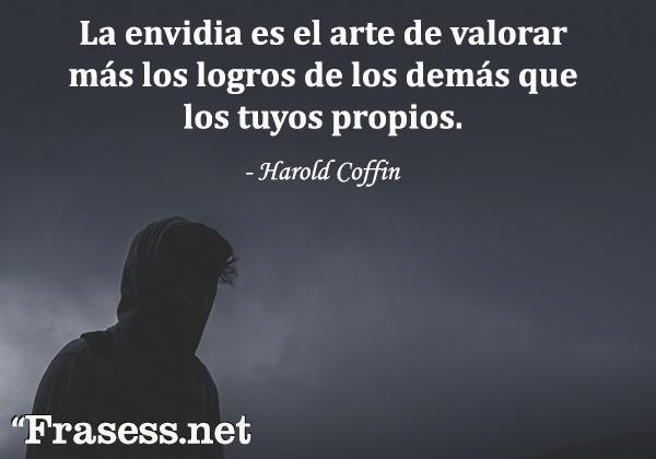 Frases de envidia - La envidia es el arte de valorar más los logros de los demás que los tuyos propios.