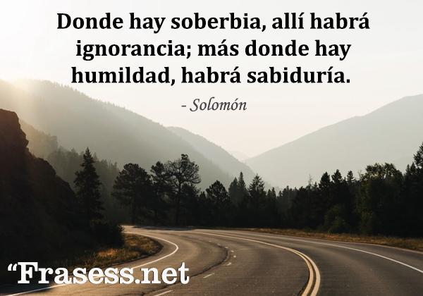 Frases de humildad - Donde hay soberbia, allí habrá ignorancia; más donde hay humildad, habrá sabiduría.