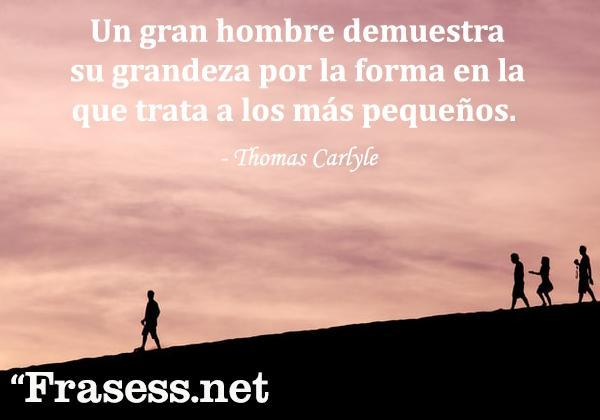 Frases de humildad - Un gran hombre demuestra su grandeza por la forma en la que trata a los más pequeños.