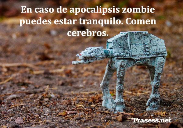 Frases frikis - En caso de apocalipsis zombie puedes estar tranquilo. Comen cerebros.
