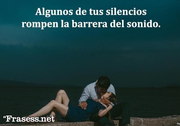Frases de amor - Algunos de tus silencios rompen la barrera del sonido.