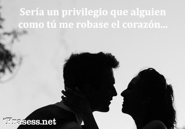 Frases de amor - Sería un privilegio que alguien como tú me robara el corazón...