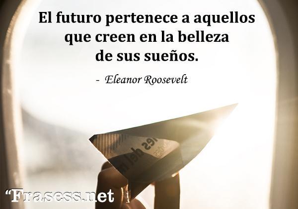 Frases de sueños - El futuro pertenece a aquellos que creen en la belleza de sus sueños.