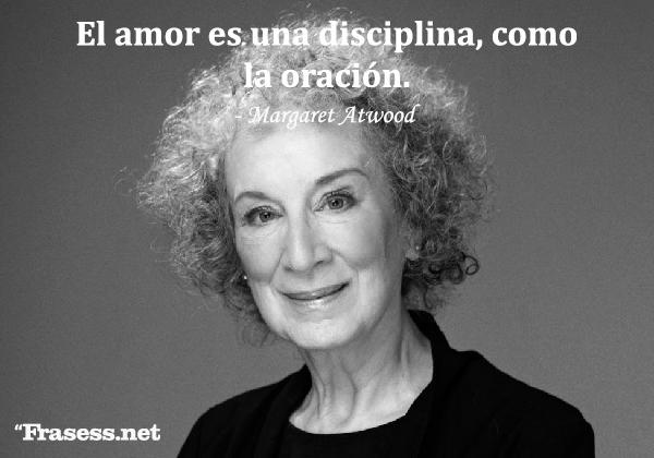 Frases de Margaret Atwood - El amor es una disciplina, como la oración.