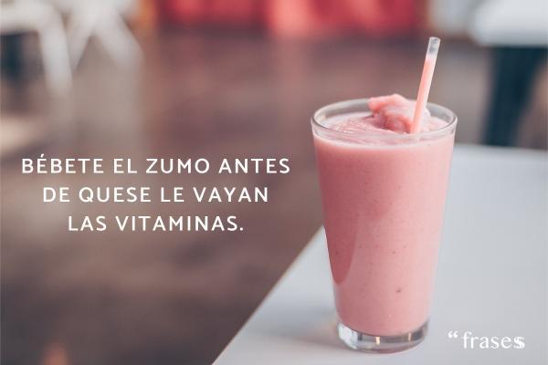 Frases típicas de madres - Bébete el zumo antes de que se le vayan las vitaminas.