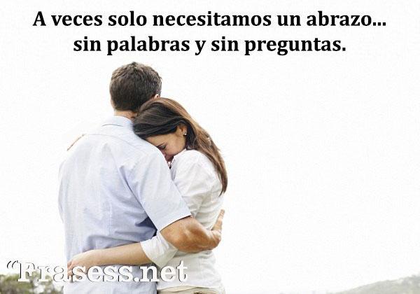 Frases de abrazos - A veces solo necesito un abrazo, sin palabras y sin preguntas.