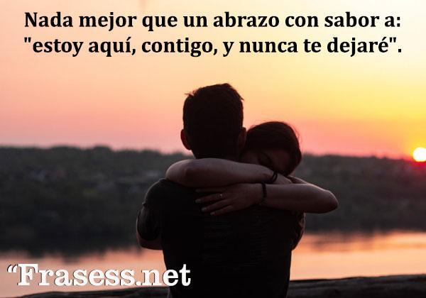 """Frases de abrazos - Nada mejor que un abrazo con sabor a: """"estoy aquí, contigo, y nunca te dejaré""""."""