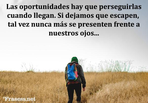 Frases de oportunidades - Las oportunidades hay que perseguirlas cuando llegan. Si dejamos que escapen, tal vez nunca más se presenten frente a nuestros ojos.