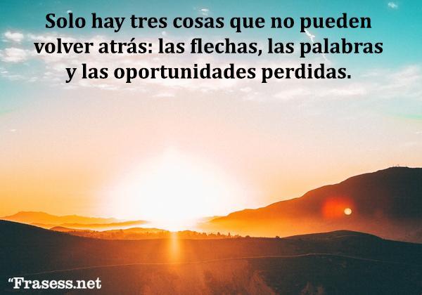Frases de oportunidades - Sólo hay tres cosas que no pueden volver atrás: las flechas, las palabras y las oportunidades perdidas.