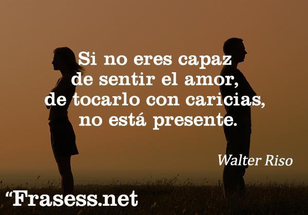 Frases de Walter Riso - Si no eres capaz de sentir el amor, de tocarlo con caricias, no está presente.
