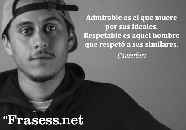 Frases de Canserbero - Admirable es el que muere por sus ideales. Respetable es aquel hombre que respetó a sus similares.
