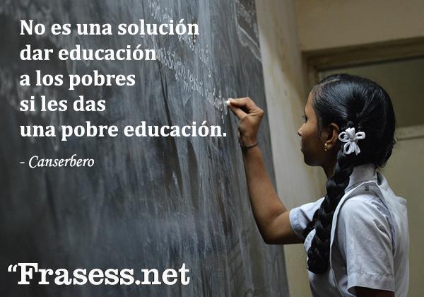 Frases de Canserbero -  No es una solución dar educación a los pobres si les das una pobre educación.