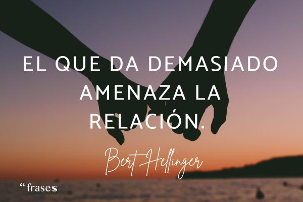 Frases de Bert Hellinger - El que da demasiado amenaza la relación.