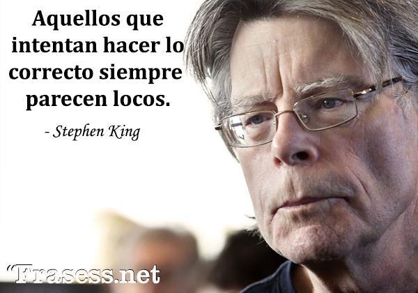 Frases de Stephen King - Aquellos que intentan hacer lo correcto siempre parecen locos.