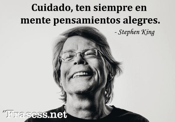 Frases de Stephen King - Cuidado, ten siempre en mente pensamientos alegres.