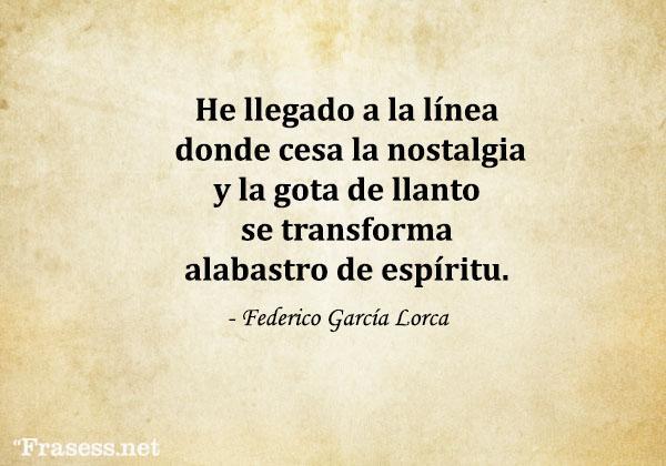 Frases de Federico García Lorca - He llegado a la línea donde cesa la nostalgia y la gota de llanto se transforma alabastro de espíritu.