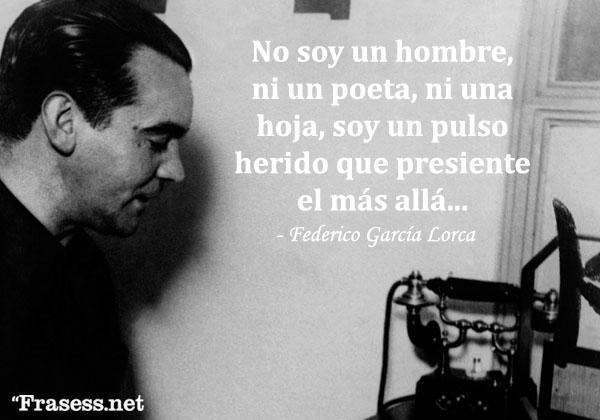 Frases de Federico García Lorca - No soy un hombre, ni un poeta, ni una hoja, sino un pulso herido que presiente el más allá.