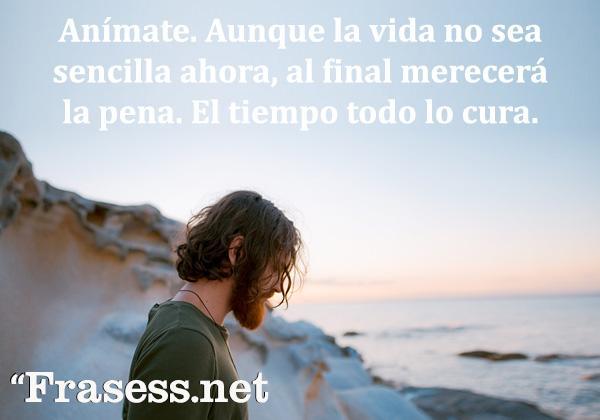 Frases para cuando estás mal - Anímate. Aunque la vida no sea sencilla ahora, al final merecerá la pena. El tiempo todo lo cura.
