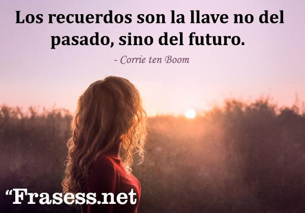 Frases para cuando estás mal - Los recuerdos son la llave no del pasado, sino del futuro.