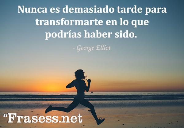 Frases para cuando estás mal - Nunca es demasiado tarde para transformarte en lo que podrías haber sido.