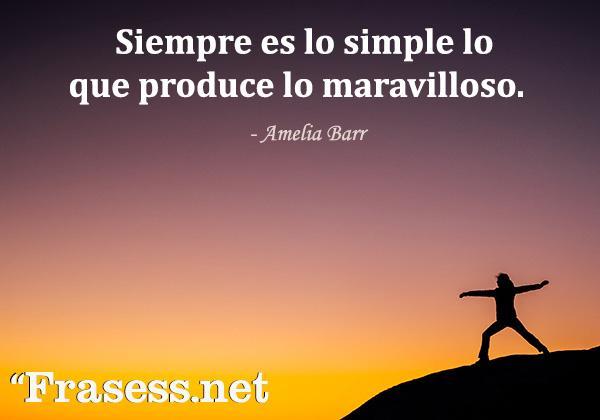 Frases para cuando estás mal -  Siempre es lo simple lo que produce lo maravilloso.
