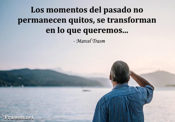 Frases del pasado - Los momentos del pasado no permanecen quietos, se transforman en lo que queremos.