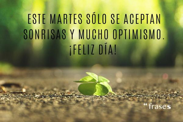 Frases de martes - Este martes sólo se aceptan sonrisas y mucho optimismo. ¡Feliz día!