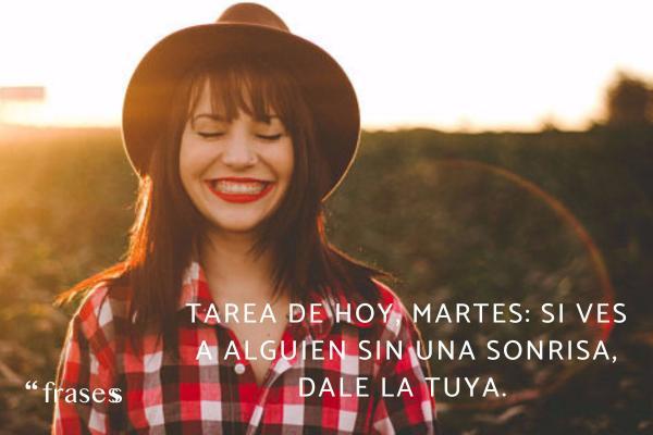 Frases de martes - Tarea de hoy, martes: si ves a alguien sin una sonrisa, dale la tuya.