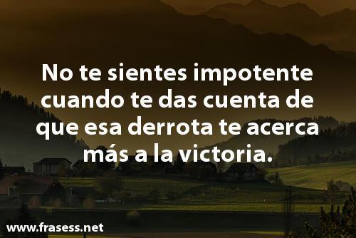 Frases de impotencia - No te sientes impotente cuando te das cuenta de que esa derrota se acerca más a la victoria.