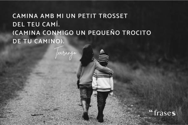 Frases de Txarango traducidas - Camina amb mi un petit trosset del teu camí. (Camina conmigo un pequeño trocito de tu camino).