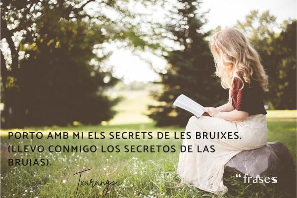 Frases de Txarango traducidas - Porto amb mi els secrets de les bruixes. (Llevo conmigo los secretos de las brujas).