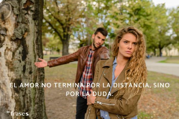 Frases sobre la duda - El amor no termina por la distancia, sino por la duda.