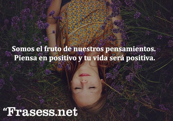 +153 Pensamientos positivos cortos con imágenes - Somos el fruto de nuestros pensamientos. Piensa en positivo y tu vida será positiva.