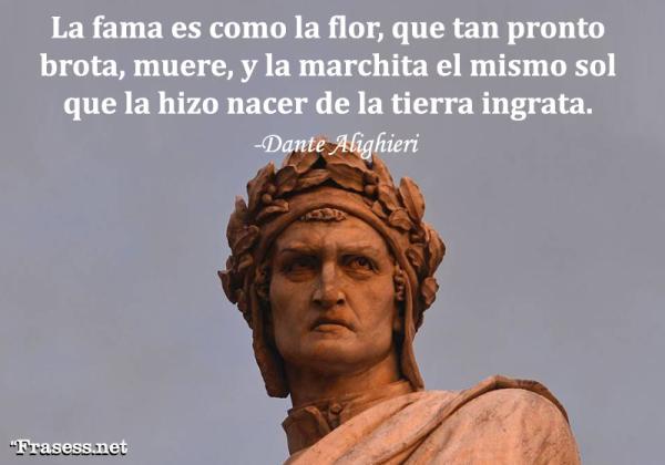 Frases de Dante Alighieri - La fama es como la flor, que tan pronto brota, muere, y la marchita el mismo sol que la hizo nacer de la tierra ingrata.