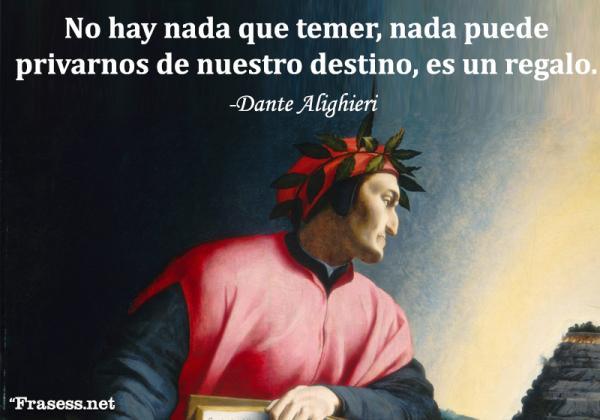 Frases de Dante Alighieri - No hay nada que temer, nada puede privarnos de nuestro destino, es un regalo.