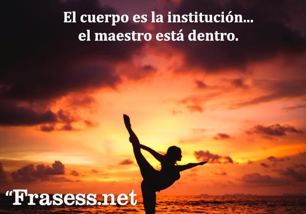 Frases de yoga - El cuerpo es la institución, el maestro está dentro.