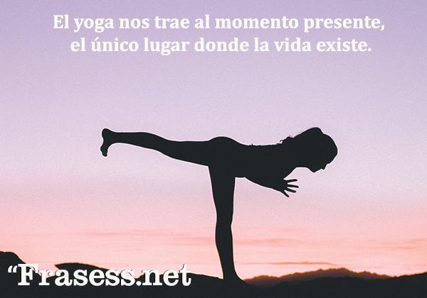 Frases de yoga - El yoga nos trae al momento presente, el único lugar donde la vida existe.