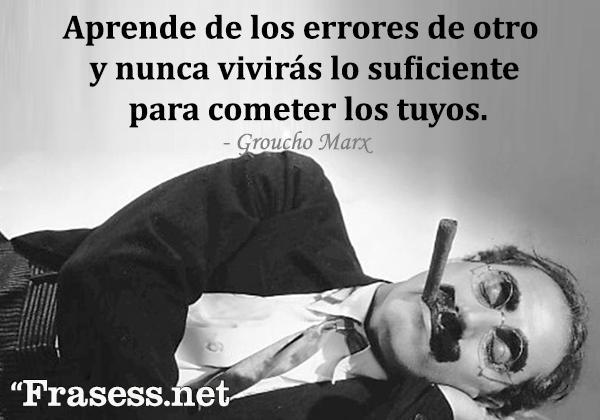 Frases de Groucho Marx - Aprende de los errores de otro y nunca vivirás lo suficiente para cometer los tuyos.