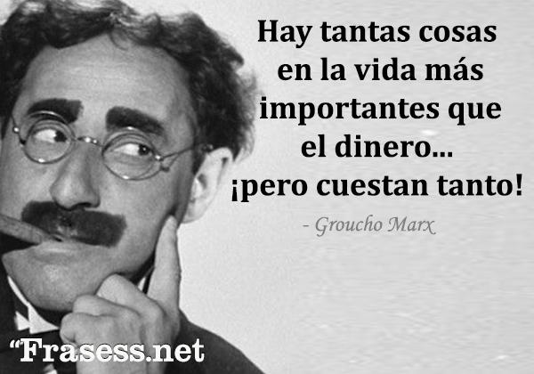 Frases de Groucho Marx - Hay tantas cosas en la vida más importantes que el dinero... ¡pero cuestan tanto!