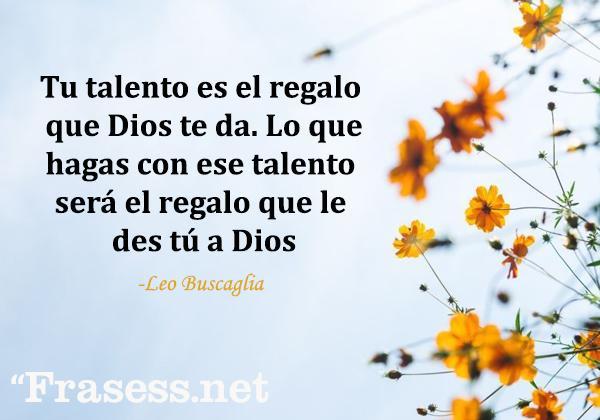 Frases de Dios cortas - Tu talento es el regalo que Dios te da. Lo que hagas con ese talento será el regalo que le des tú a Dios.