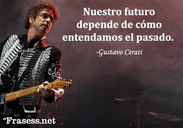 Frases de Gustavo Cerati - Nuestro futuro depende de cómo entendamos el pasado.
