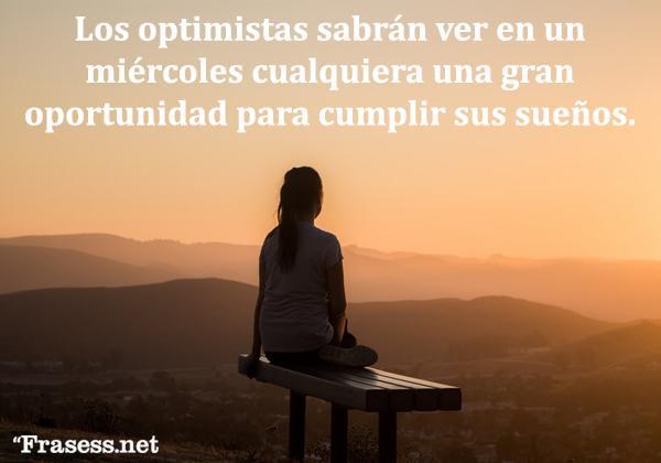 Frases de miércoles - Los optimistas sabrán ver en un miércoles cualquiera una oportunidad maravillosa para cumplir sus sueños.
