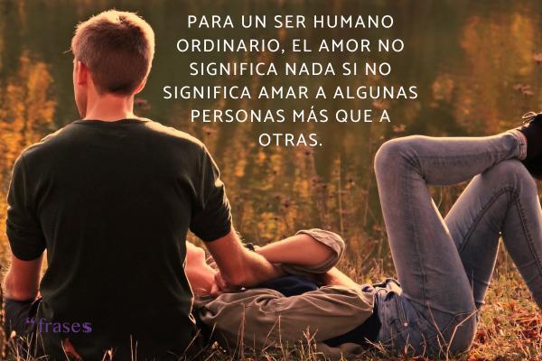 Frases de George Orwell - Para un ser humano ordinario, el amor no significa nada si no significa amar a algunas personas más que a otras.