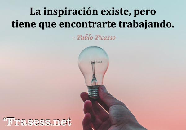 Frases chidas cortas - La inspiración existe, pero tiene que encontrarte trabajando.