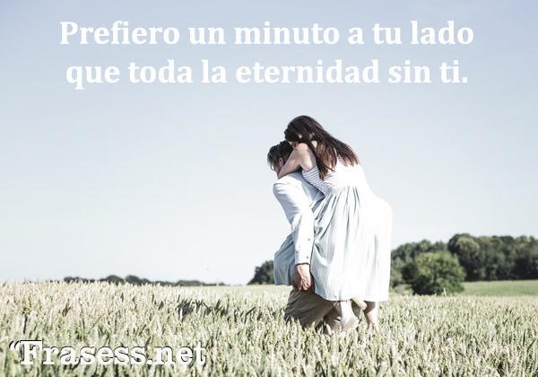 Frases chidas cortas - Prefiero un minuto a tu lado que toda la eternidad sin ti.