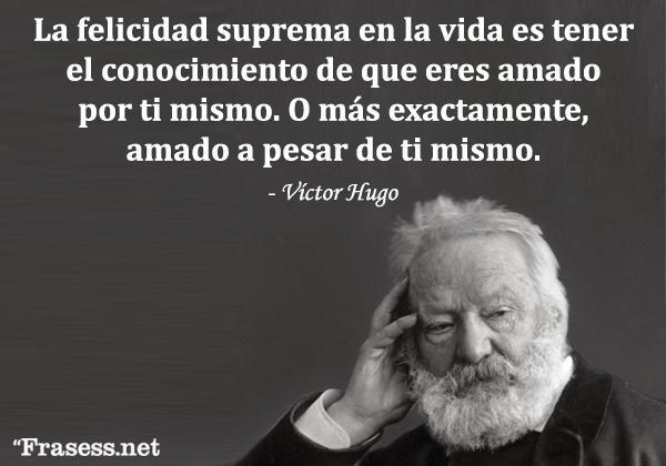 Frases de Víctor Hugo - La felicidad suprema en la vida es tener el conocimiento de que eres amado por ti mismo, o más exactamente, amado a pesar de ti mismo.