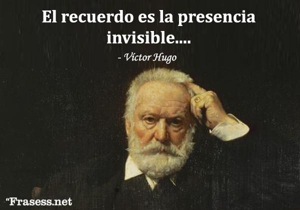 Frases de Víctor Hugo - Le souvenir, c'est la présence invisible. (El recuerdo es la presencia invisible).