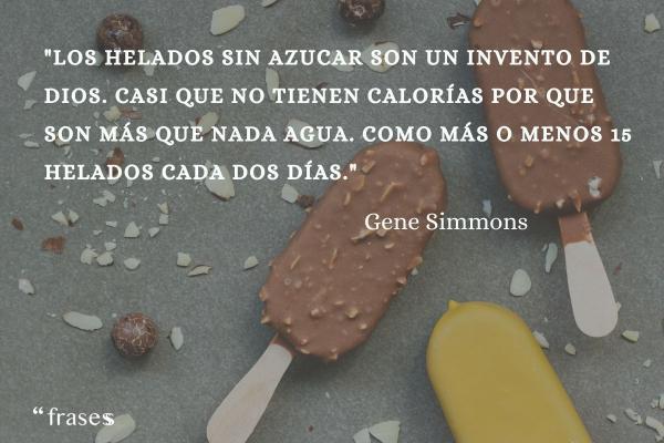 Frases de helados - Los helados sin azucar son un invento de Dios. Casi que no tienen calorías por que son más que nada agua. Como más o menos 15 helados cada dos días.