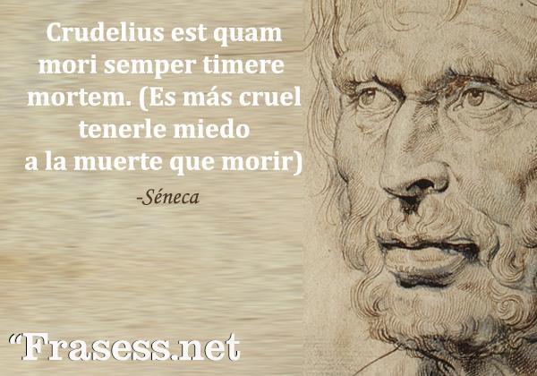 Frases de Séneca - Crudelius est quam mori semper timere mortem. (Es más cruel tenerle miedo a la muerte que morir)